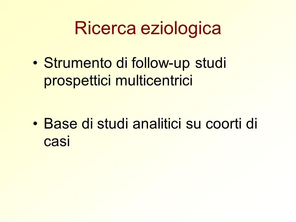 Ricerca eziologica Strumento di follow-up studi prospettici multicentrici Base di studi analitici su coorti di casi