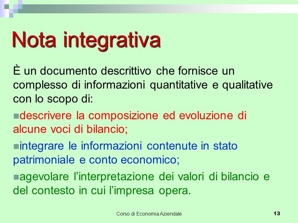 Corso di Economia Aziendale 13 Nota integrativa È un documento descrittivo che fornisce un complesso di informazioni quantitative e qualitative con lo