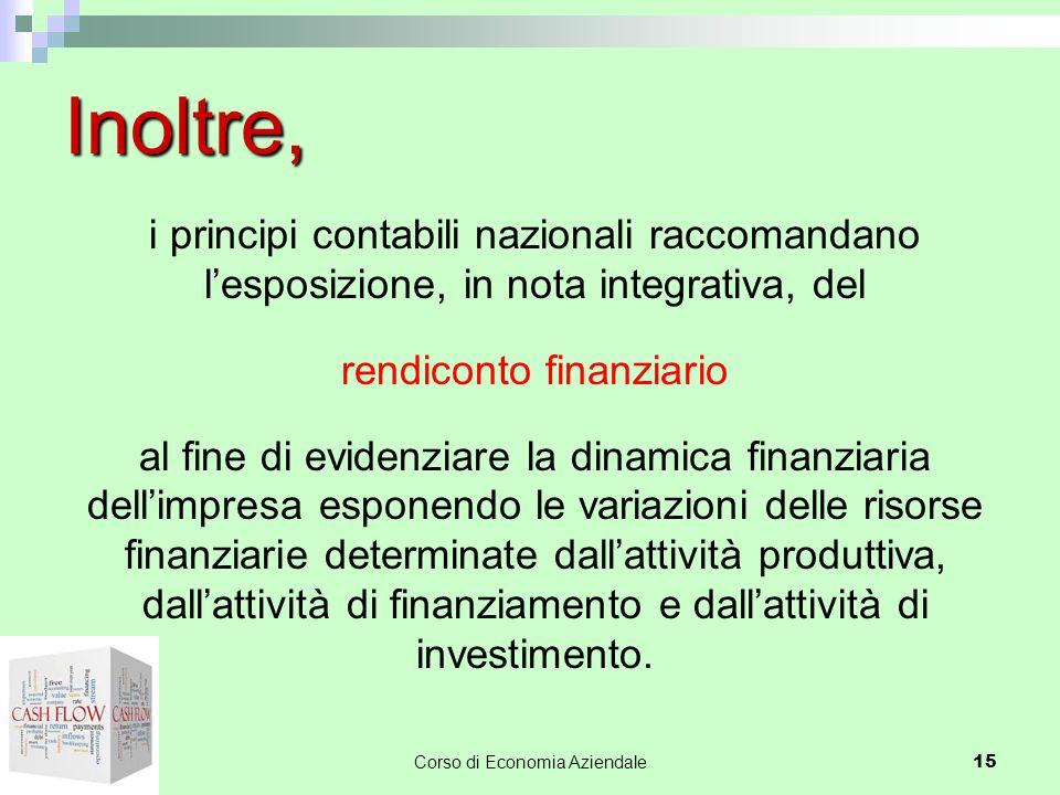 Corso di Economia Aziendale 15 Inoltre, i principi contabili nazionali raccomandano l'esposizione, in nota integrativa, del rendiconto finanziario al