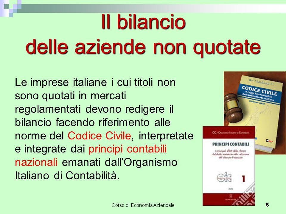 Corso di Economia Aziendale 6 Il bilancio delle aziende non quotate Le imprese italiane i cui titoli non sono quotati in mercati regolamentati devono