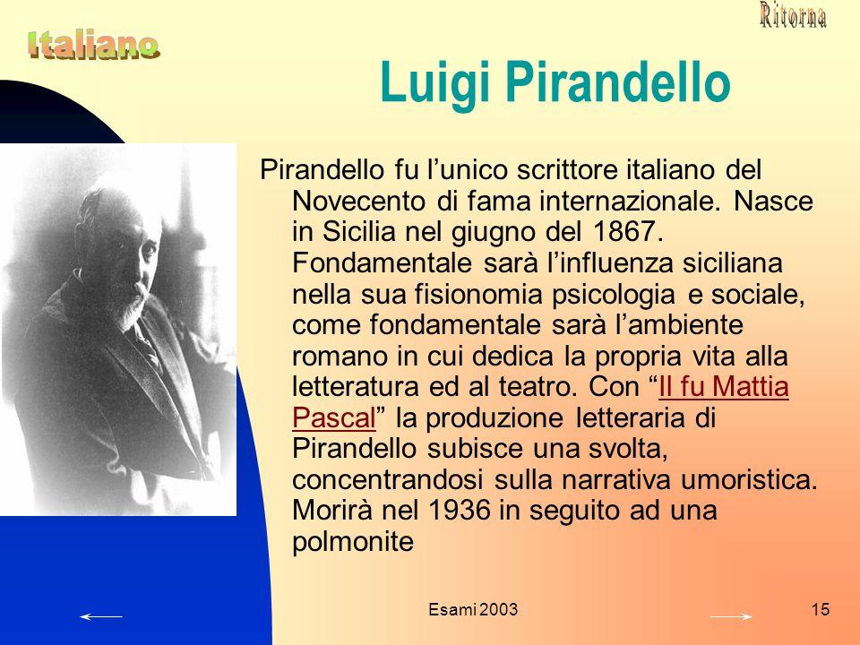Esami 200315 Luigi Pirandello Pirandello fu l'unico scrittore italiano del Novecento di fama internazionale. Nasce in Sicilia nel giugno del 1867. Fon