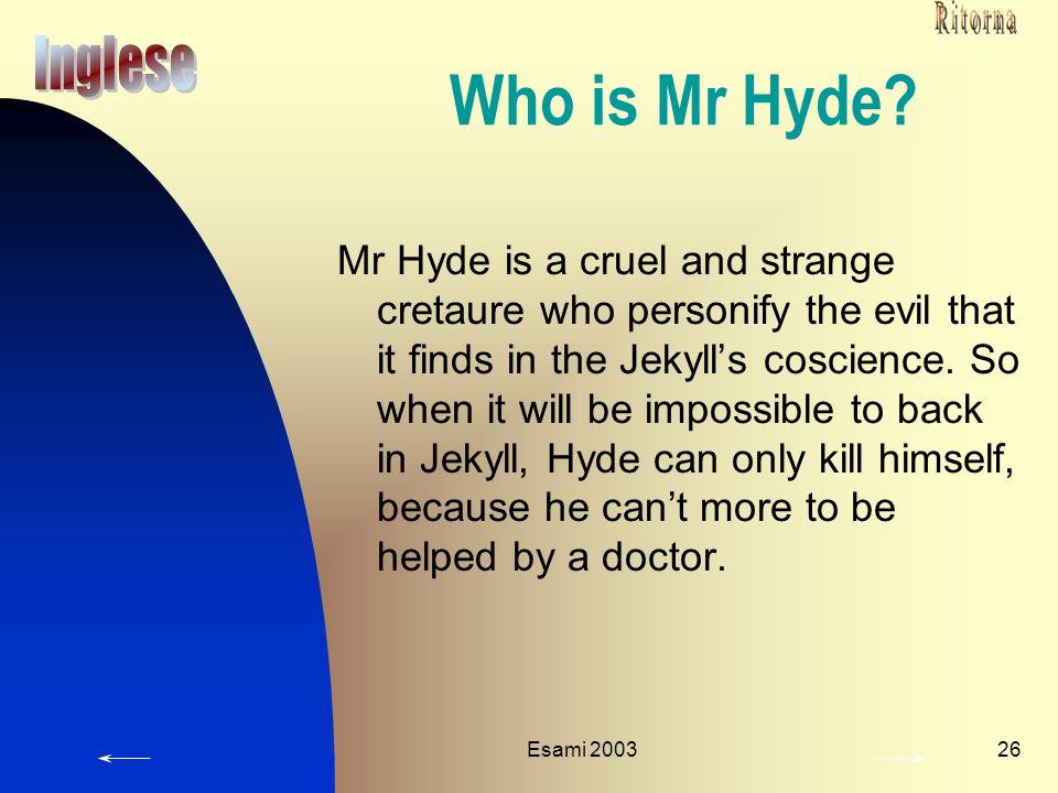 Esami 200326 Who is Mr Hyde? Mr Hyde is a cruel and strange cretaure who personify the evil that it finds in the Jekyll's coscience. So when it will b