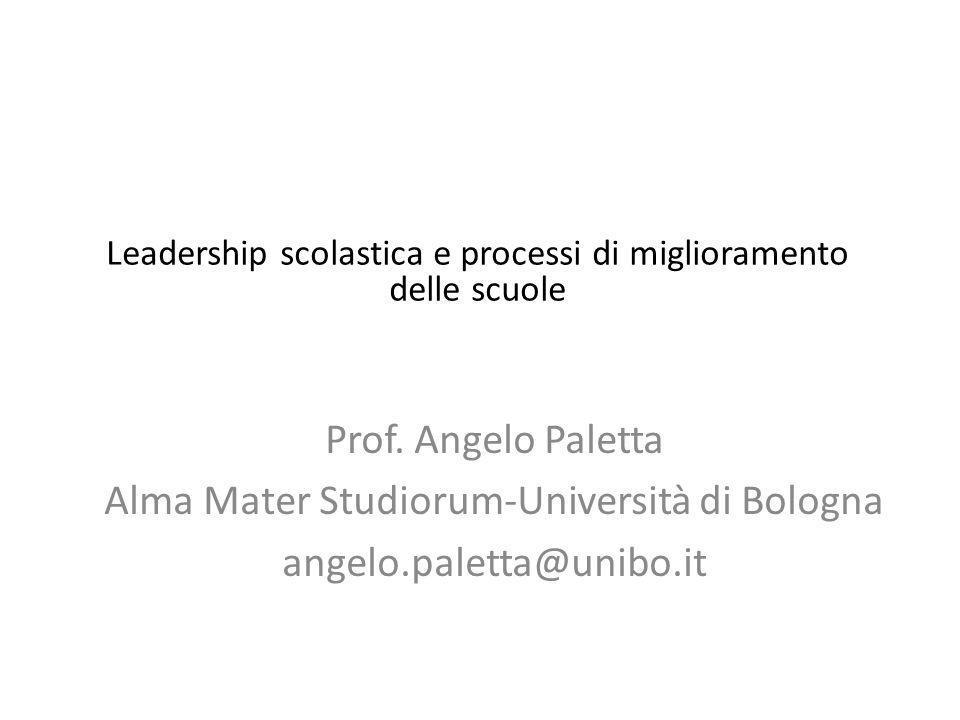 Prof. Angelo Paletta Alma Mater Studiorum-Università di Bologna angelo.paletta@unibo.it Leadership scolastica e processi di miglioramento delle scuole