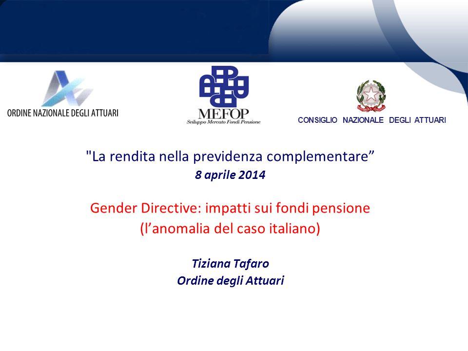 La rendita nella previdenza complementare 8 aprile 2014 Gender Directive: impatti sui fondi pensione (l'anomalia del caso italiano) Tiziana Tafaro Ordine degli Attuari CONSIGLIO NAZIONALE DEGLI ATTUARI