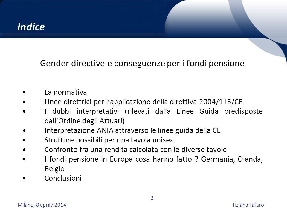 Milano, 8 aprile 2014Tiziana Tafaro 2 Indice Gender directive e conseguenze per i fondi pensione La normativa Linee direttrici per l'applicazione della direttiva 2004/113/CE I dubbi interpretativi (rilevati dalla Linee Guida predisposte dall'Ordine degli Attuari) Interpretazione ANIA attraverso le linee guida della CE Strutture possibili per una tavola unisex Confronto fra una rendita calcolata con le diverse tavole I fondi pensione in Europa cosa hanno fatto .