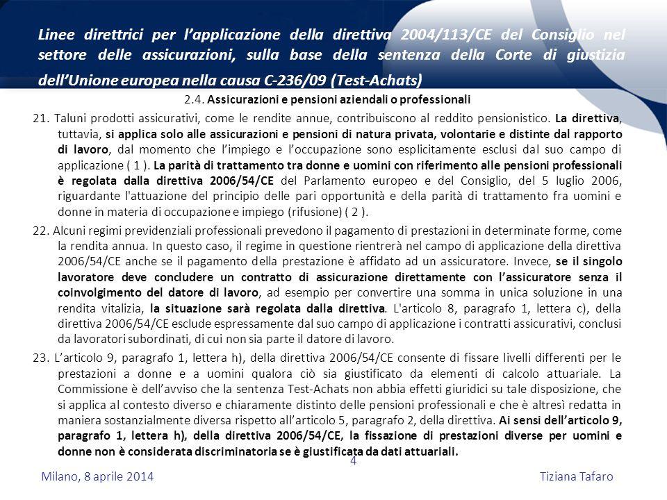 Milano, 8 aprile 2014Tiziana Tafaro 4 Linee direttrici per l'applicazione della direttiva 2004/113/CE del Consiglio nel settore delle assicurazioni, sulla base della sentenza della Corte di giustizia dell'Unione europea nella causa C-236/09 (Test-Achats) 2.4.