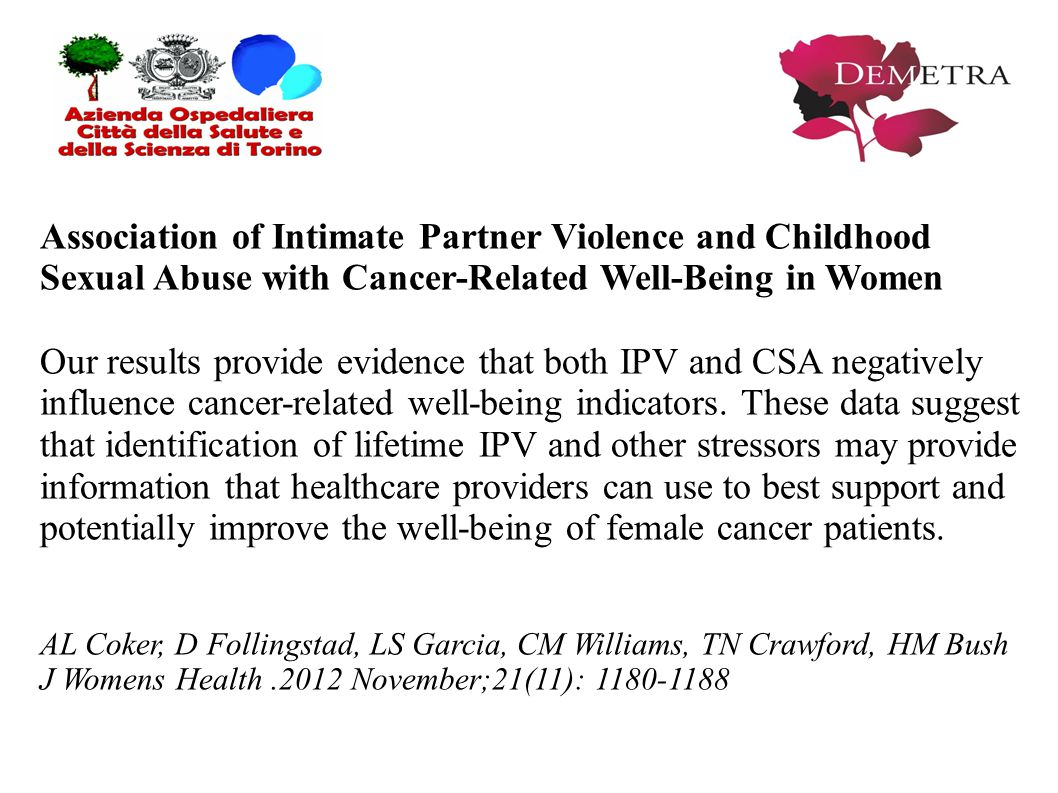 Association of Intimate Partner Violence and Childhood Sexual Abuse with Cancer-Related Well-Being in Women Our results provide evidence that both IPV and CSA negatively influence cancer-related well-being indicators.