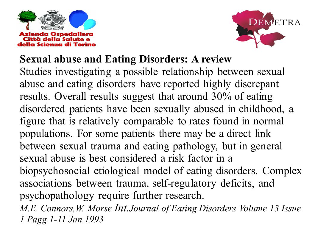 Sexual abuse and Eating Disorders: A review Studies investigating a possible relationship between sexual abuse and eating disorders have reported highly discrepant results.