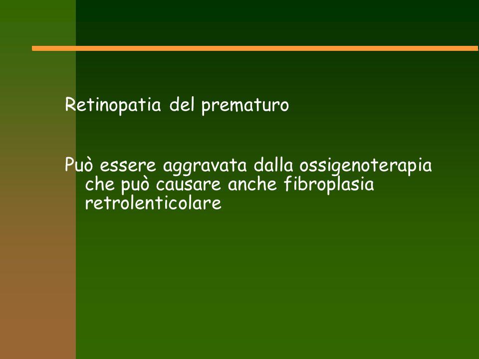 Retinopatia del prematuro Può essere aggravata dalla ossigenoterapia che può causare anche fibroplasia retrolenticolare