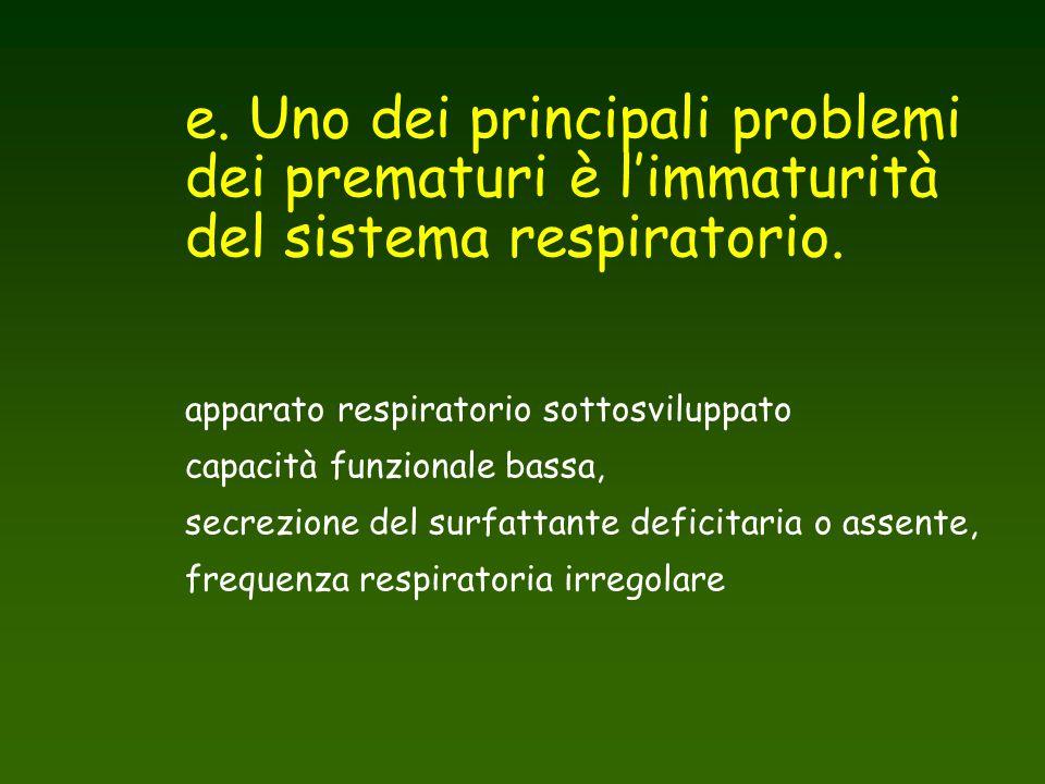 e. Uno dei principali problemi dei prematuri è l'immaturità del sistema respiratorio. apparato respiratorio sottosviluppato capacità funzionale bassa,