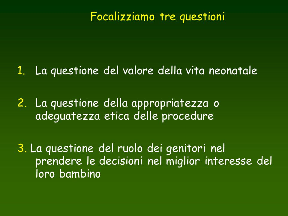 1. La questione del valore della vita neonatale 2. La questione della appropriatezza o adeguatezza etica delle procedure 3. La questione del ruolo dei