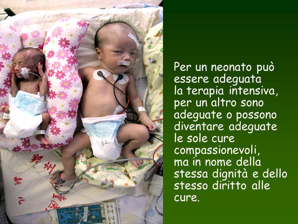 Per un neonato può essere adeguata la terapia intensiva, per un altro sono adeguate o possono diventare adeguate le sole cure compassionevoli, ma in n
