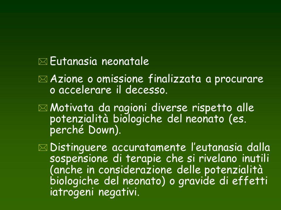 * Eutanasia neonatale * Azione o omissione finalizzata a procurare o accelerare il decesso. * Motivata da ragioni diverse rispetto alle potenzialità b