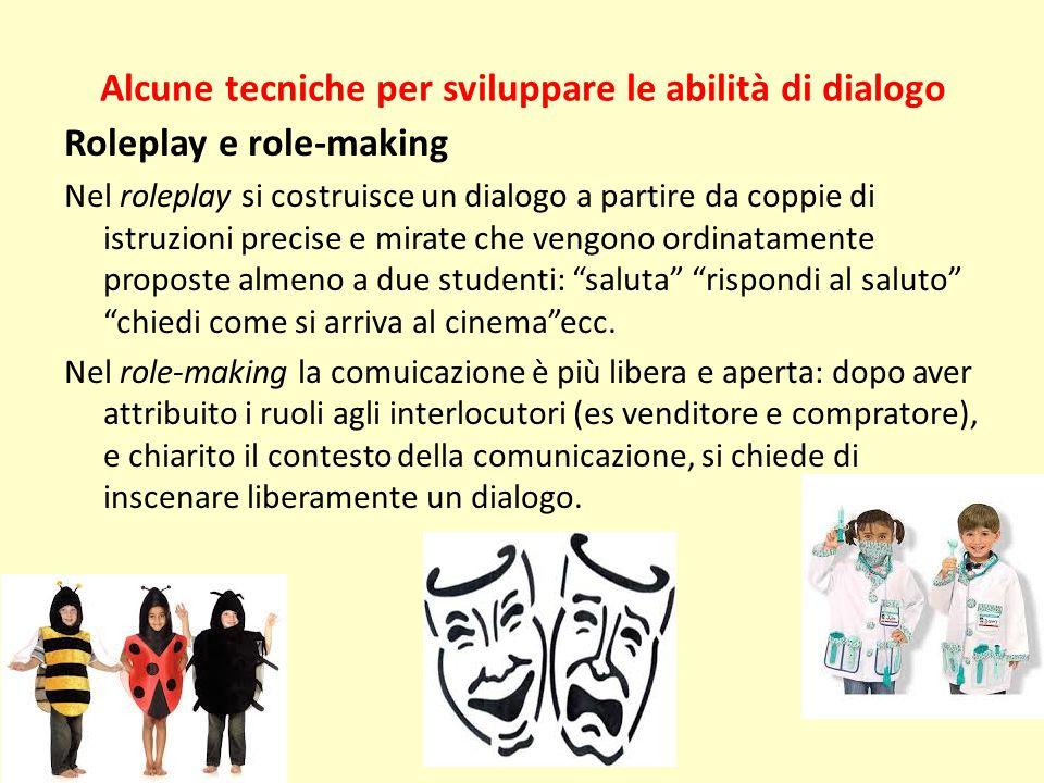 Alcune tecniche per sviluppare le abilità di dialogo Roleplay e role-making Nel roleplay si costruisce un dialogo a partire da coppie di istruzioni pr