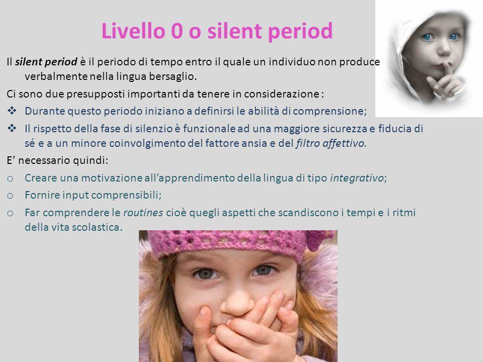 Livello 0 o silent period Il silent period è il periodo di tempo entro il quale un individuo non produce verbalmente nella lingua bersaglio. Ci sono d