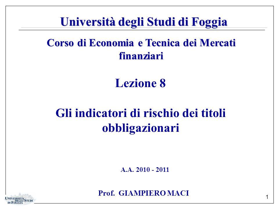 1 Università degli Studi di Foggia Lezione 8 Gli indicatori di rischio dei titoli obbligazionari Corso di Economia e Tecnica dei Mercati finanziari A.