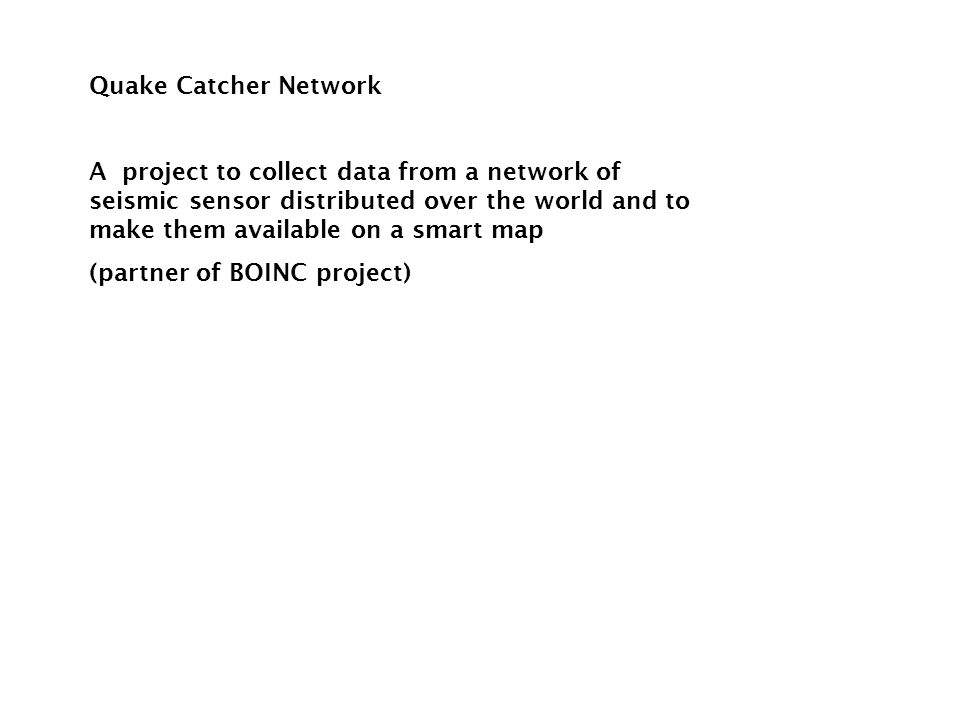 Quake Catcher Network A project to collect data from a network of seismic sensor distributed over the world and to make them available on a smart map (partner of BOINC project)