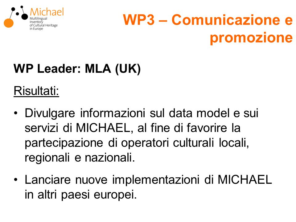 WP Leader: MLA (UK) Risultati: Divulgare informazioni sul data model e sui servizi di MICHAEL, al fine di favorire la partecipazione di operatori culturali locali, regionali e nazionali.