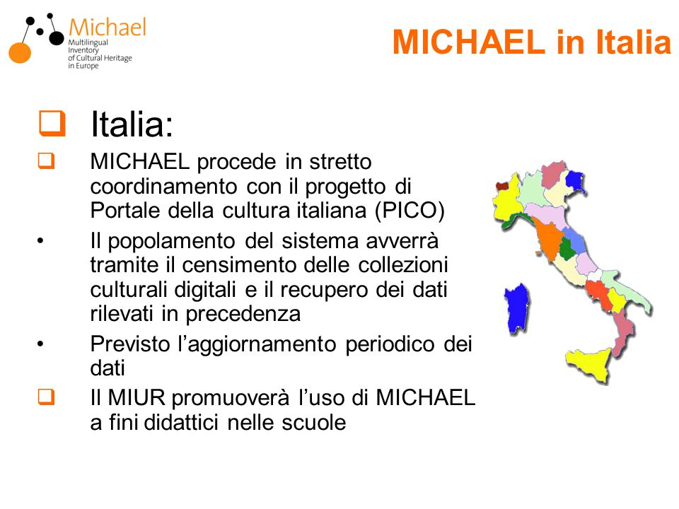  Italia:  MICHAEL procede in stretto coordinamento con il progetto di Portale della cultura italiana (PICO) Il popolamento del sistema avverrà tramite il censimento delle collezioni culturali digitali e il recupero dei dati rilevati in precedenza Previsto l'aggiornamento periodico dei dati  Il MIUR promuoverà l'uso di MICHAEL a fini didattici nelle scuole MICHAEL in Italia