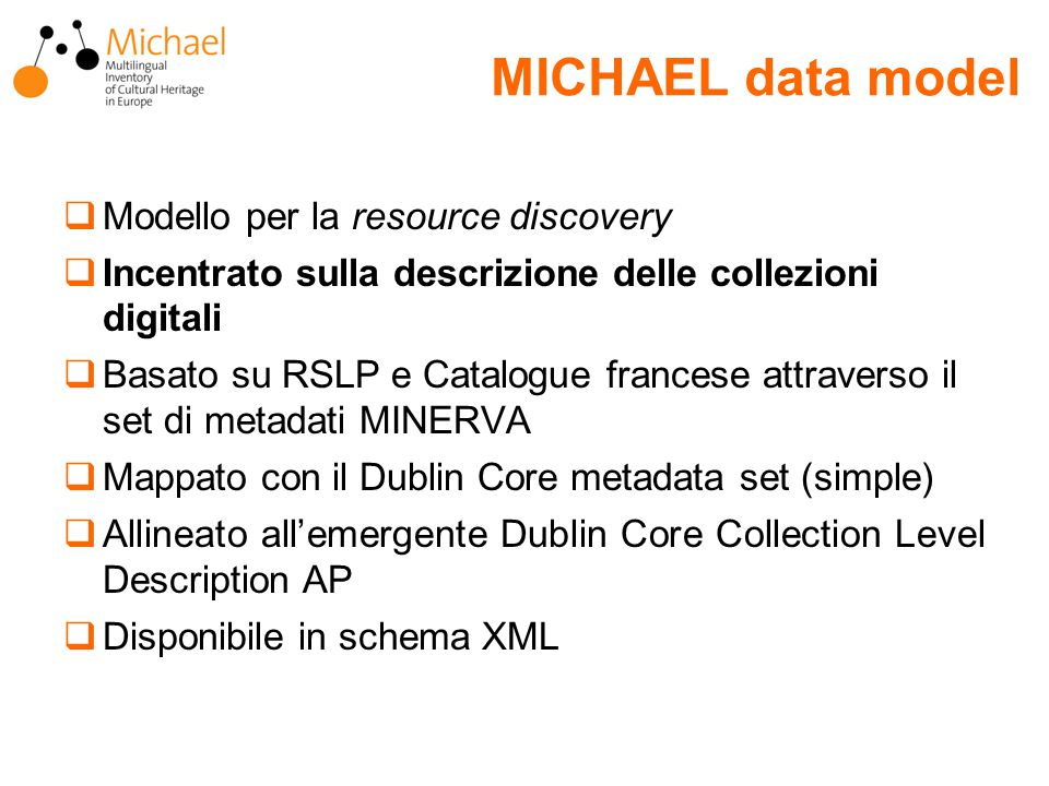 MICHAEL data model  Modello per la resource discovery  Incentrato sulla descrizione delle collezioni digitali  Basato su RSLP e Catalogue francese attraverso il set di metadati MINERVA  Mappato con il Dublin Core metadata set (simple)  Allineato all'emergente Dublin Core Collection Level Description AP  Disponibile in schema XML