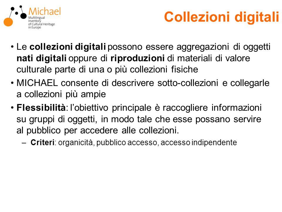 Collezioni digitali Le collezioni digitali possono essere aggregazioni di oggetti nati digitali oppure di riproduzioni di materiali di valore culturale parte di una o più collezioni fisiche MICHAEL consente di descrivere sotto-collezioni e collegarle a collezioni più ampie Flessibilità: l'obiettivo principale è raccogliere informazioni su gruppi di oggetti, in modo tale che esse possano servire al pubblico per accedere alle collezioni.