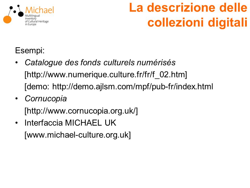 La descrizione delle collezioni digitali Esempi: Catalogue des fonds culturels numérisés [http://www.numerique.culture.fr/fr/f_02.htm] [demo: http://demo.ajlsm.com/mpf/pub-fr/index.html Cornucopia [http://www.cornucopia.org.uk/] Interfaccia MICHAEL UK [www.michael-culture.org.uk]