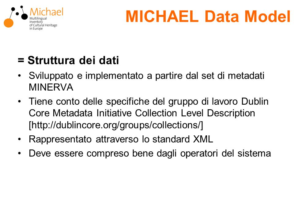 MICHAEL Data Model = Struttura dei dati Sviluppato e implementato a partire dal set di metadati MINERVA Tiene conto delle specifiche del gruppo di lavoro Dublin Core Metadata Initiative Collection Level Description [http://dublincore.org/groups/collections/] Rappresentato attraverso lo standard XML Deve essere compreso bene dagli operatori del sistema