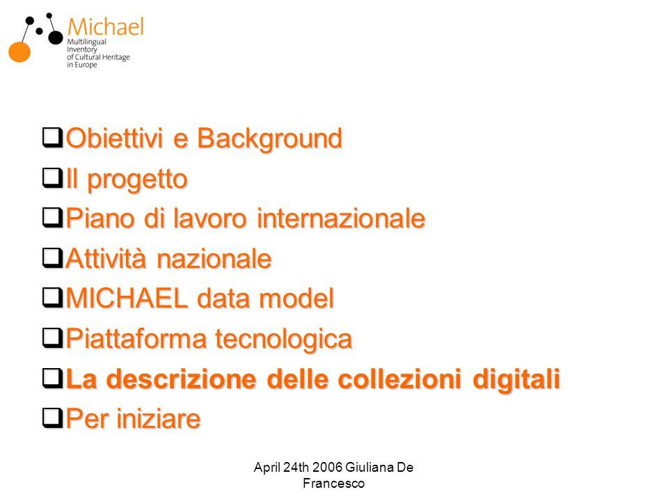 April 24th 2006 Giuliana De Francesco  Obiettivi e Background  Il progetto  Piano di lavoro internazionale  Attività nazionale  MICHAEL data model  Piattaforma tecnologica  La descrizione delle collezioni digitali  Per iniziare