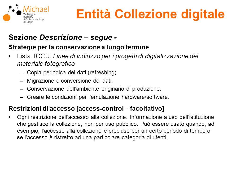 Entità Collezione digitale Sezione Descrizione – segue - Strategie per la conservazione a lungo termine Lista: ICCU, Linee di indirizzo per i progetti di digitalizzazione del materiale fotografico –Copia periodica dei dati (refreshing) –Migrazione e conversione dei dati.