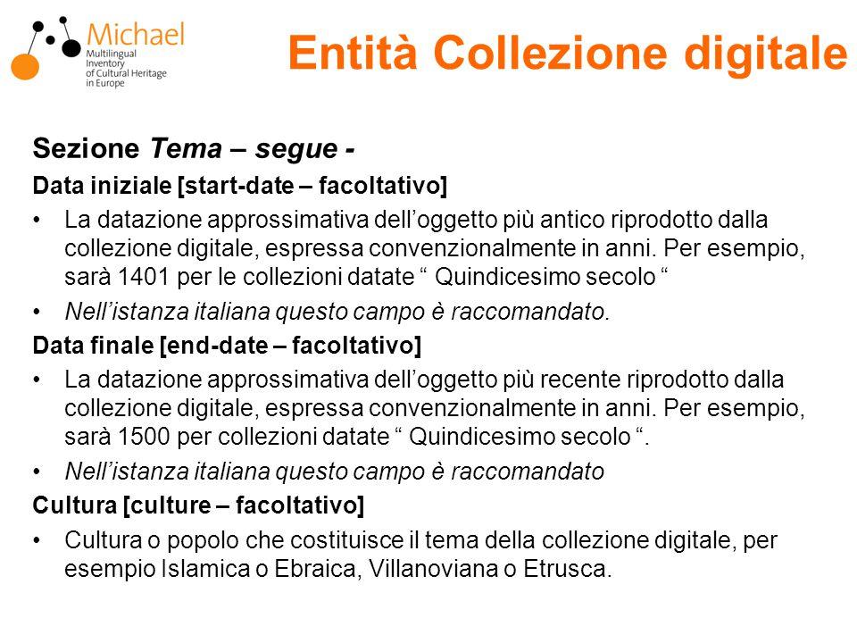 Entità Collezione digitale Sezione Tema – segue - Data iniziale [start-date – facoltativo] La datazione approssimativa dell'oggetto più antico riprodotto dalla collezione digitale, espressa convenzionalmente in anni.