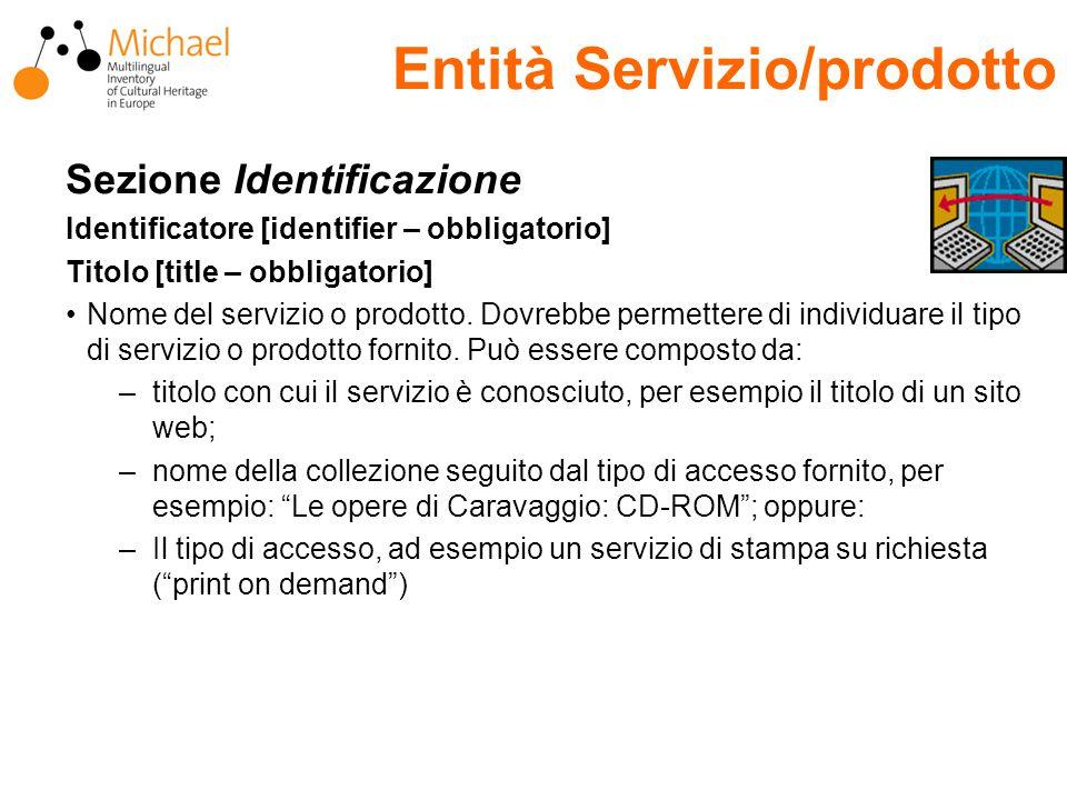 Entità Servizio/prodotto Sezione Identificazione Identificatore [identifier – obbligatorio] Titolo [title – obbligatorio] Nome del servizio o prodotto.
