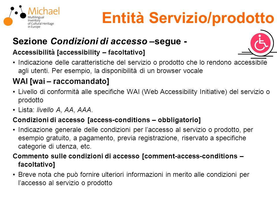Entità Servizio/prodotto Sezione Condizioni di accesso –segue - Accessibilità [accessibility – facoltativo] Indicazione delle caratteristiche del servizio o prodotto che lo rendono accessibile agli utenti.