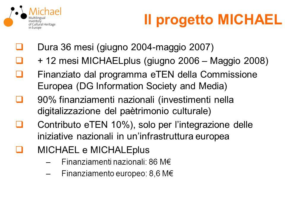  Dura 36 mesi (giugno 2004-maggio 2007)  + 12 mesi MICHAELplus (giugno 2006 – Maggio 2008)  Finanziato dal programma eTEN della Commissione Europea (DG Information Society and Media)  90% finanziamenti nazionali (investimenti nella digitalizzazione del paètrimonio culturale)  Contributo eTEN 10%), solo per l'integrazione delle iniziative nazionali in un'infrastruttura europea  MICHAEL e MICHALEplus –Finanziamenti nazionali: 86 M€ –Finanziamento europeo: 8,6 M€ Il progetto MICHAEL