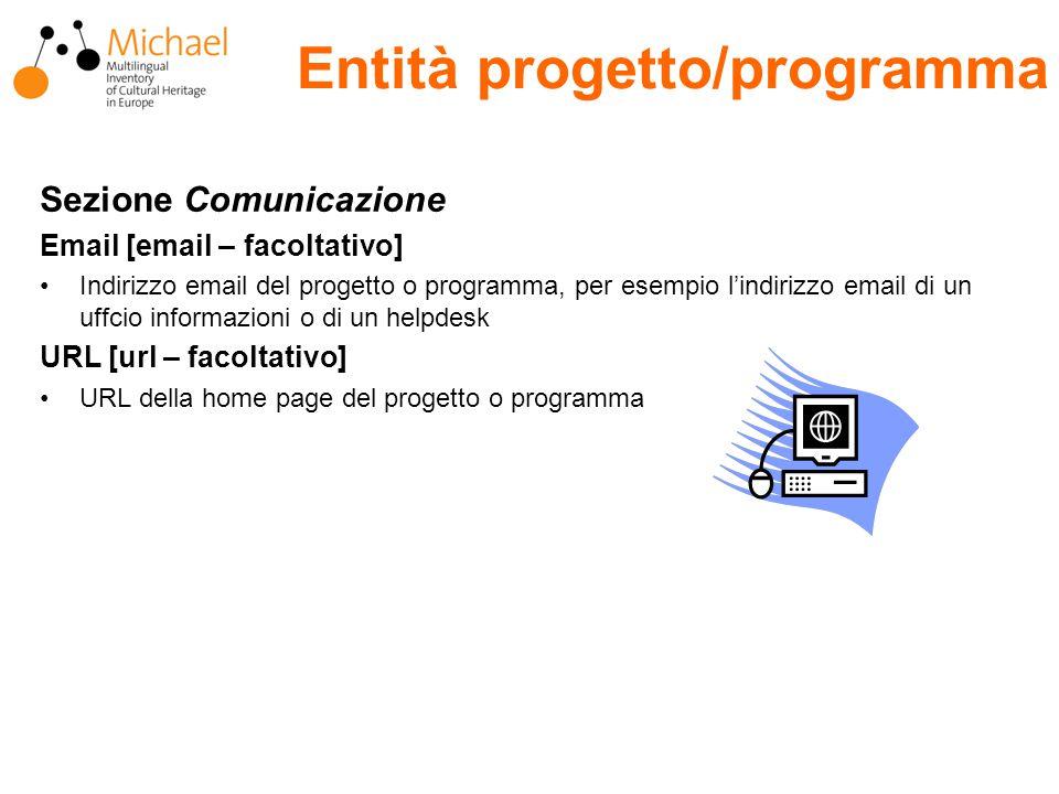 Entità progetto/programma Sezione Comunicazione Email [email – facoltativo] Indirizzo email del progetto o programma, per esempio l'indirizzo email di un uffcio informazioni o di un helpdesk URL [url – facoltativo] URL della home page del progetto o programma