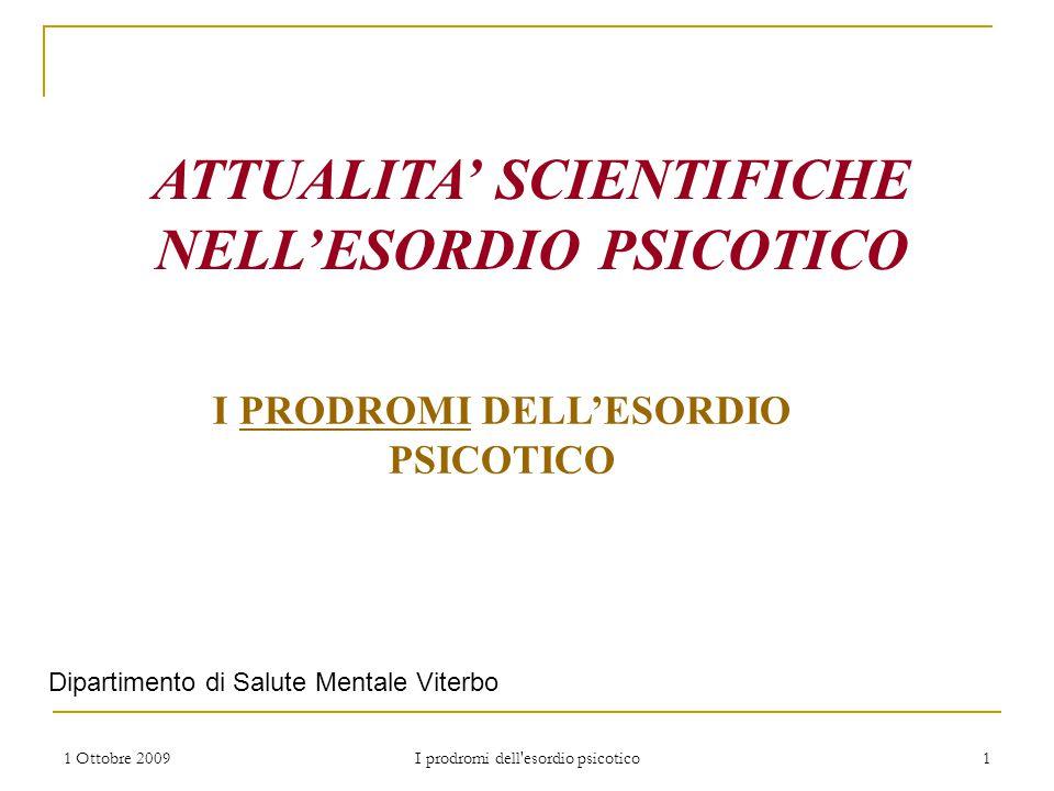 1 Ottobre 2009 I prodromi dell'esordio psicotico 1 ATTUALITA' SCIENTIFICHE NELL'ESORDIO PSICOTICO I PRODROMI DELL'ESORDIO PSICOTICO Dipartimento di Sa