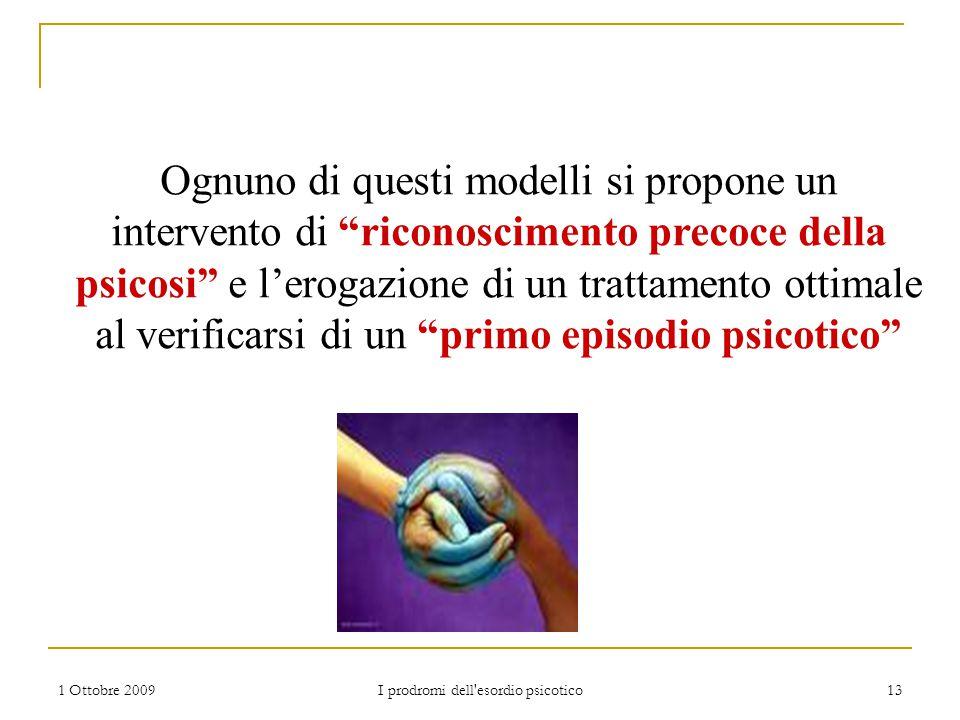 """1 Ottobre 2009 I prodromi dell'esordio psicotico 13 Ognuno di questi modelli si propone un intervento di """"riconoscimento precoce della psicosi"""" e l'er"""