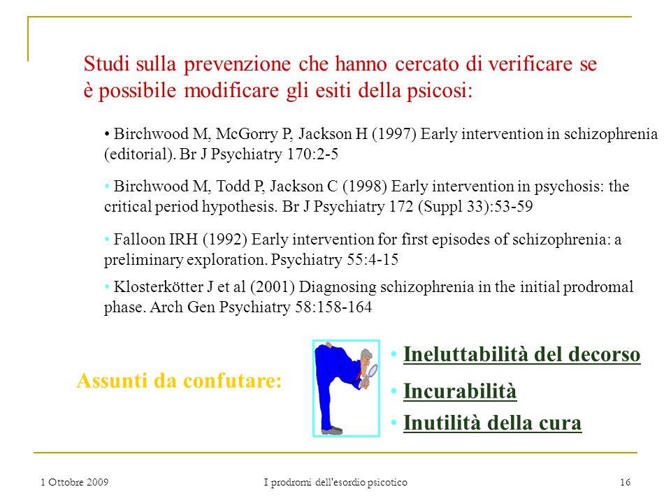1 Ottobre 2009 I prodromi dell'esordio psicotico 16 Studi sulla prevenzione che hanno cercato di verificare se è possibile modificare gli esiti della