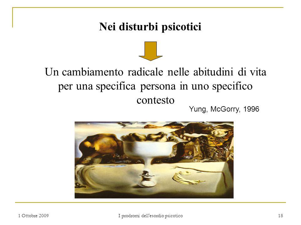 1 Ottobre 2009 I prodromi dell'esordio psicotico 18 Nei disturbi psicotici Un cambiamento radicale nelle abitudini di vita per una specifica persona i