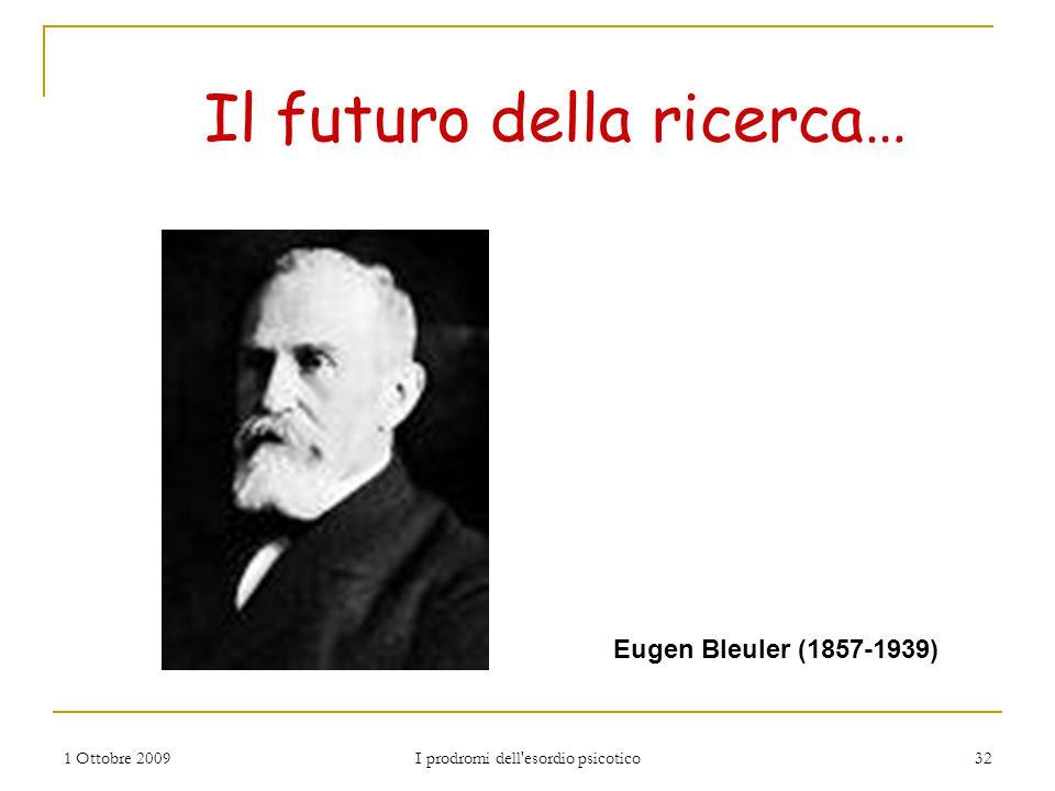 1 Ottobre 2009 I prodromi dell'esordio psicotico 32 Il futuro della ricerca… Eugen Bleuler (1857-1939)