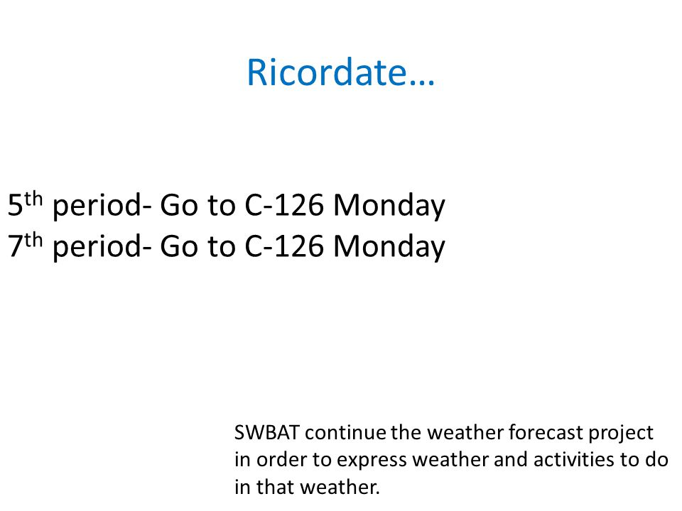 5 th period- Go to C-126 Monday 7 th period- Go to C-126 Monday Ricordate… SWBAT continue the weather forecast project in order to express weather and activities to do in that weather.