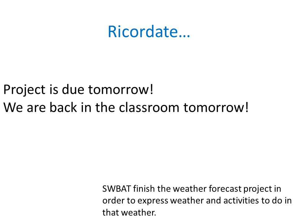 Project is due tomorrow. We are back in the classroom tomorrow.