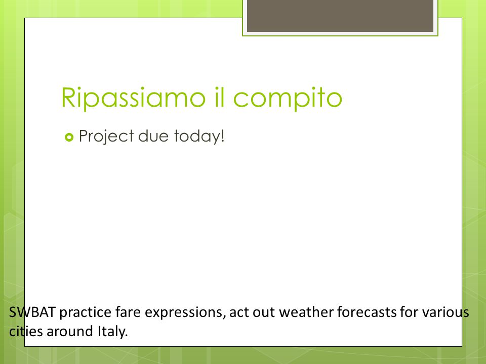 Ripassiamo il compito  Project due today! SWBAT practice fare expressions, act out weather forecasts for various cities around Italy.