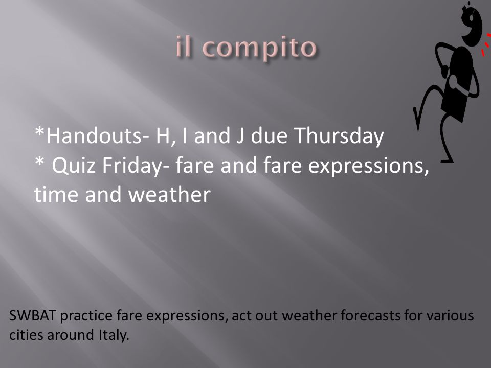 *Handouts- H, I and J due Thursday * Quiz Friday- fare and fare expressions, time and weather SWBAT practice fare expressions, act out weather forecasts for various cities around Italy.