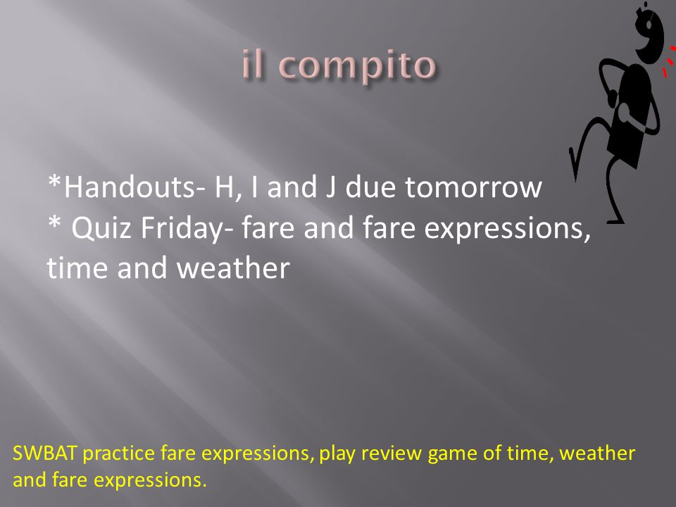 *Handouts- H, I and J due tomorrow * Quiz Friday- fare and fare expressions, time and weather SWBAT practice fare expressions, play review game of time, weather and fare expressions.