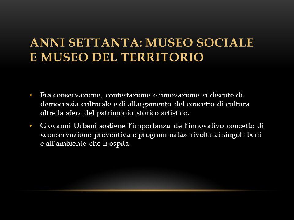 ANNI SETTANTA: MUSEO SOCIALE E MUSEO DEL TERRITORIO Fra conservazione, contestazione e innovazione si discute di democrazia culturale e di allargamento del concetto di cultura oltre la sfera del patrimonio storico artistico.