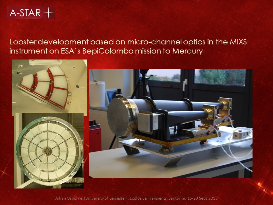 Lobster development based on micro-channel optics in the MIXS instrument on ESA's BepiColombo mission to Mercury Julian Osborne (University of Leicester).