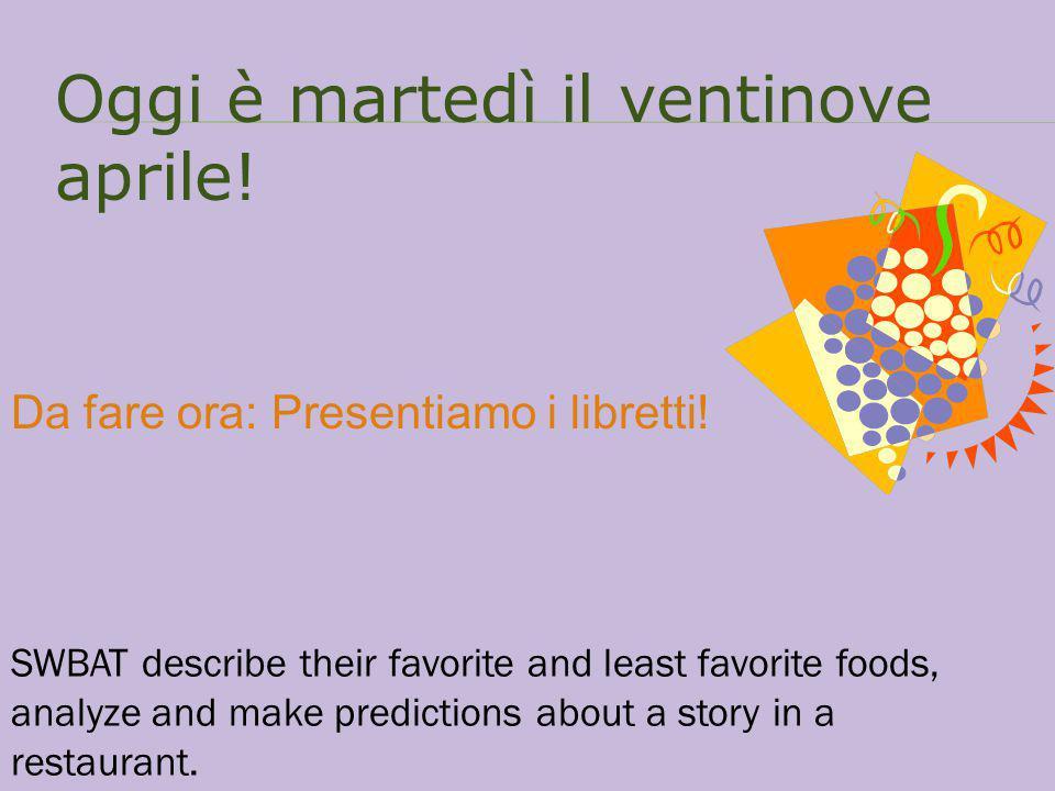 Oggi è martedì il ventinove aprile! Da fare ora: Presentiamo i libretti! SWBAT describe their favorite and least favorite foods, analyze and make pred