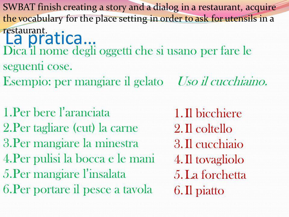 La pratica… Dica il nome degli oggetti che si usano per fare le seguenti cose. Esempio: per mangiare il gelatoUso il cucchiaino. 1.Per bere l'aranciat