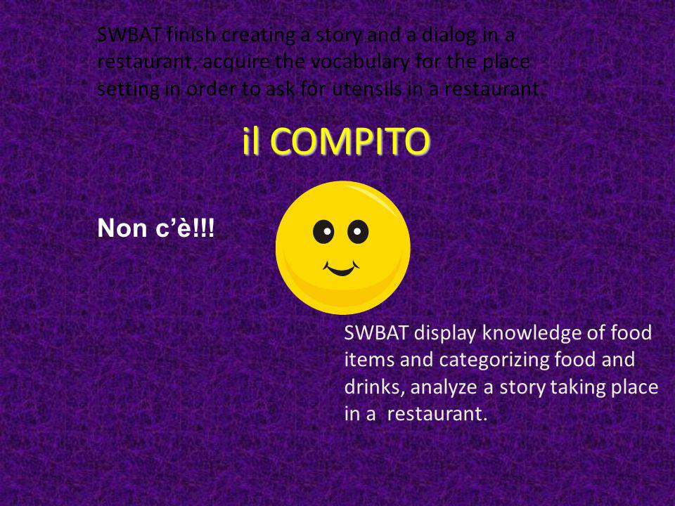 il COMPITO Non c'è!!! SWBAT finish creating a story and a dialog in a restaurant, acquire the vocabulary for the place setting in order to ask for ute