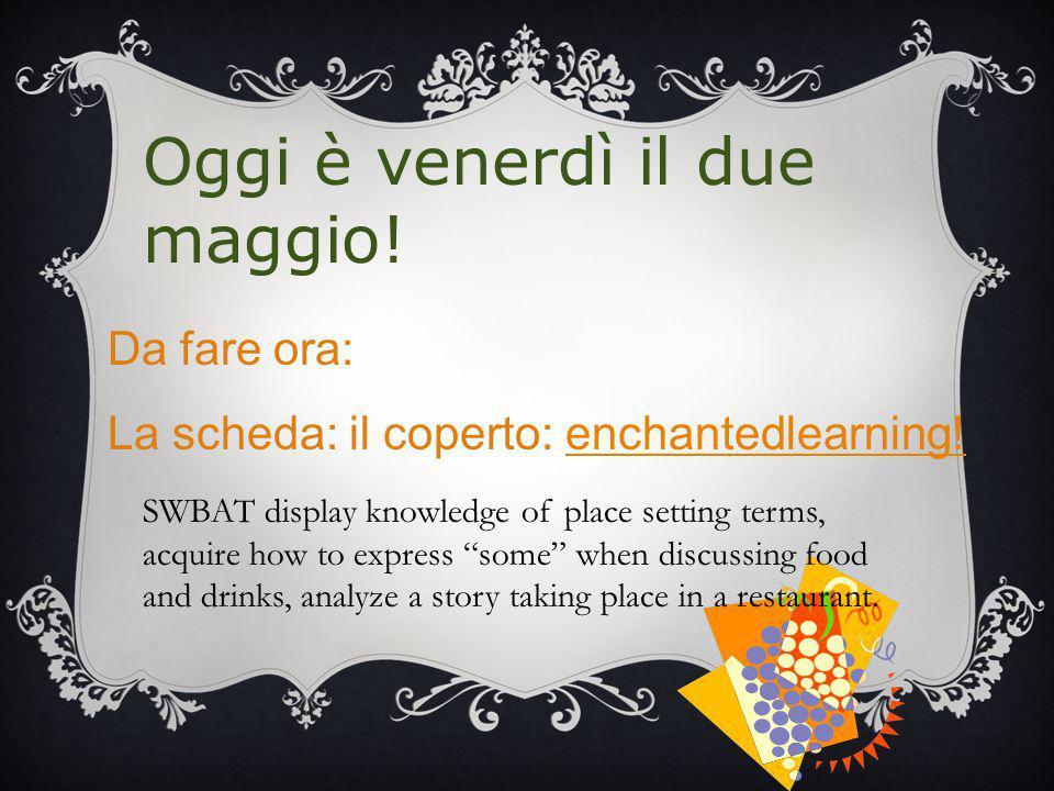 Oggi è venerdì il due maggio! Da fare ora: La scheda: il coperto: enchantedlearning!enchantedlearning! SWBAT display knowledge of place setting terms,